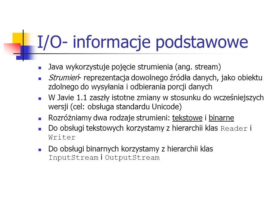 I/O- informacje podstawowe Java wykorzystuje pojęcie strumienia (ang. stream) Strumień- reprezentacja dowolnego źródła danych, jako obiektu zdolnego d