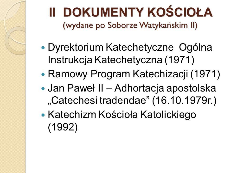 II DOKUMENTY KOŚCIOŁA (wydane po Soborze Watykańskim II) Dyrektorium Katechetyczne Ogólna Instrukcja Katechetyczna (1971) Ramowy Program Katechizacji