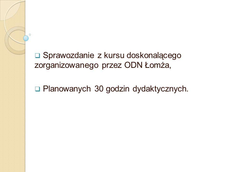  Sprawozdanie z kursu doskonalącego zorganizowanego przez ODN Łomża,  Planowanych 30 godzin dydaktycznych.