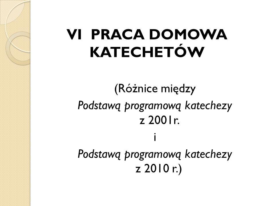 (Różnice między Podstawą programową katechezy z 2001r. i Podstawą programową katechezy z 2010 r.) VI PRACA DOMOWA KATECHETÓW