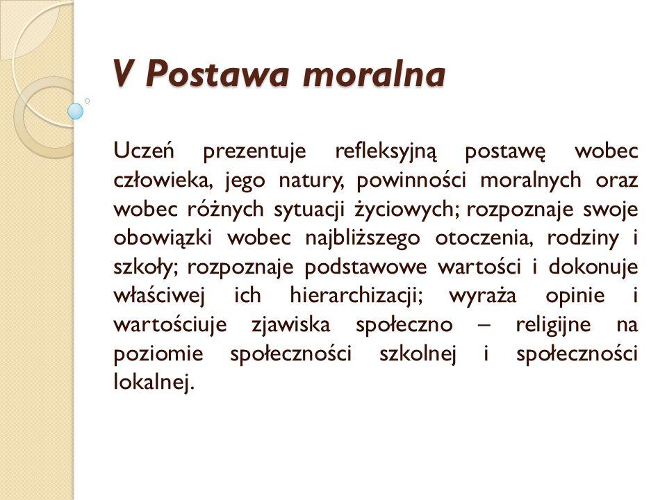 V Postawa moralna Uczeń prezentuje refleksyjną postawę wobec człowieka, jego natury, powinności moralnych oraz wobec różnych sytuacji życiowych; rozpo