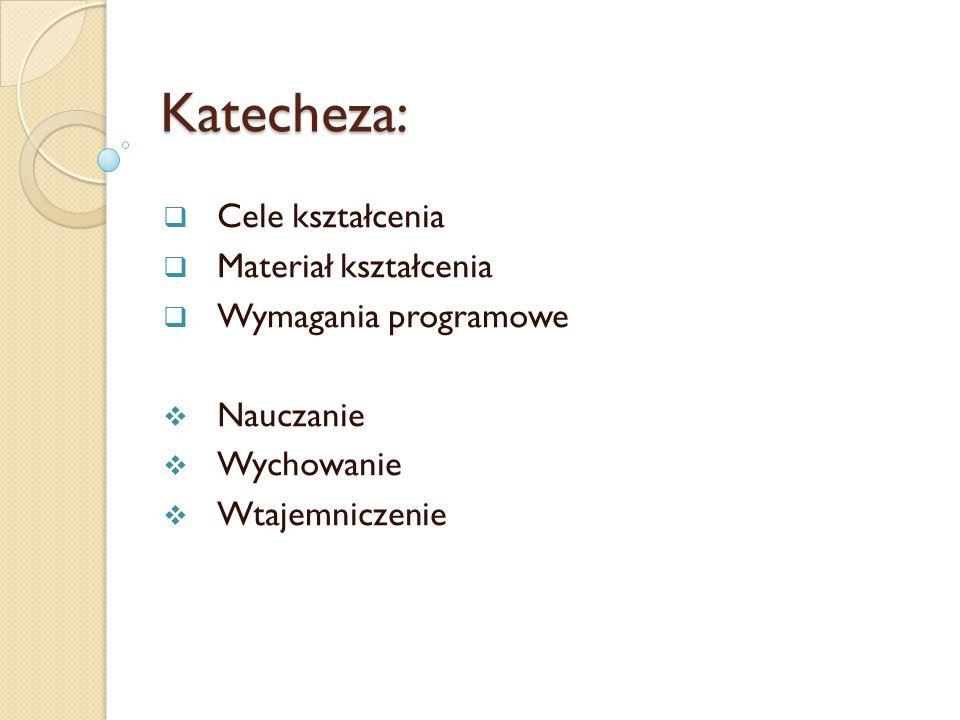 Katecheza:  Cele kształcenia  Materiał kształcenia  Wymagania programowe  Nauczanie  Wychowanie  Wtajemniczenie