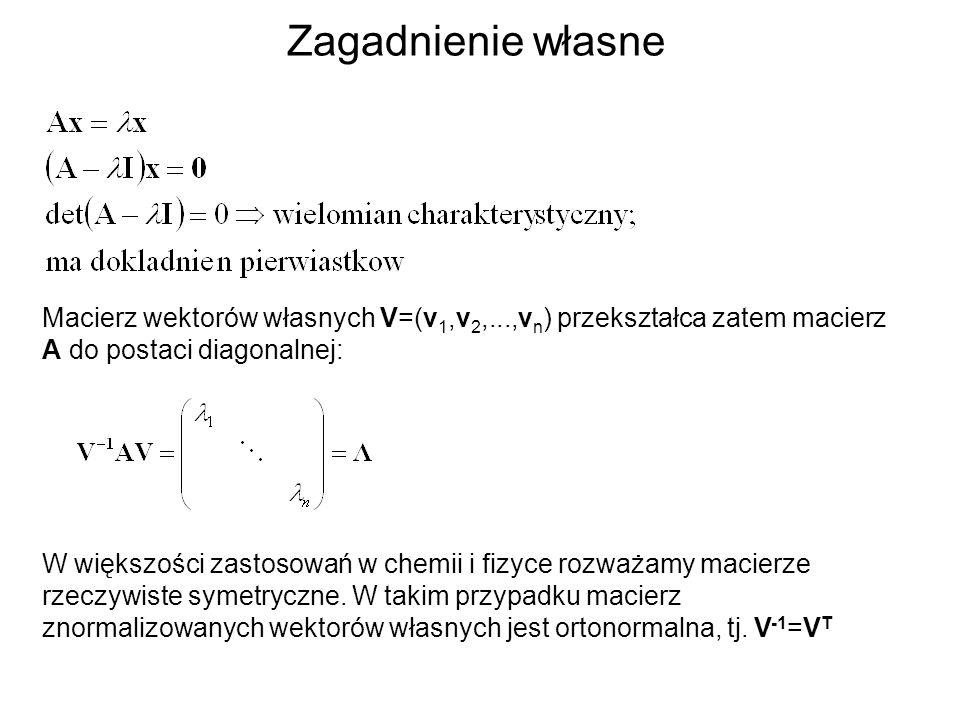 Zagadnienie własne W większości zastosowań w chemii i fizyce rozważamy macierze rzeczywiste symetryczne. W takim przypadku macierz znormalizowanych we