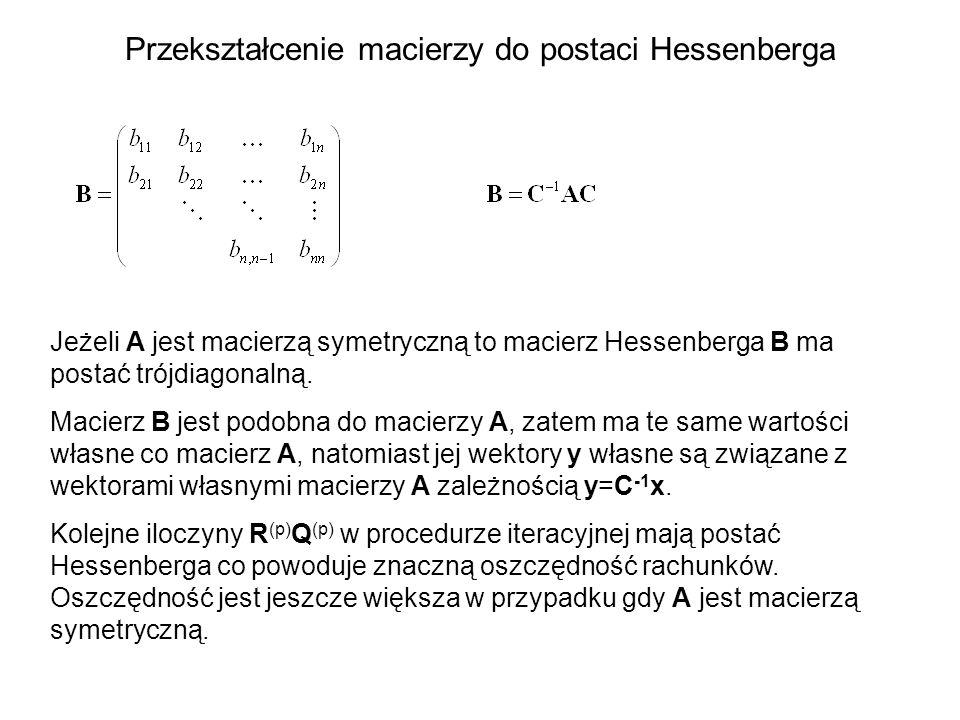 Przekształcenie macierzy do postaci Hessenberga Jeżeli A jest macierzą symetryczną to macierz Hessenberga B ma postać trójdiagonalną. Macierz B jest p
