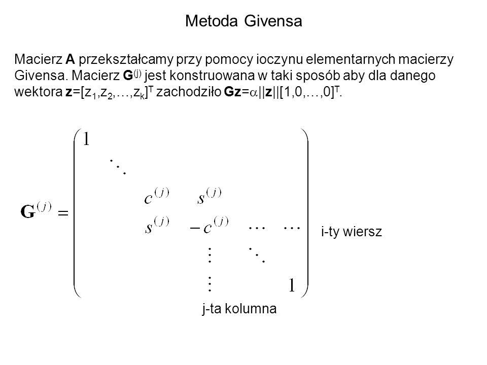 Metoda Givensa Macierz A przekształcamy przy pomocy ioczynu elementarnych macierzy Givensa. Macierz G (j) jest konstruowana w taki sposób aby dla dane