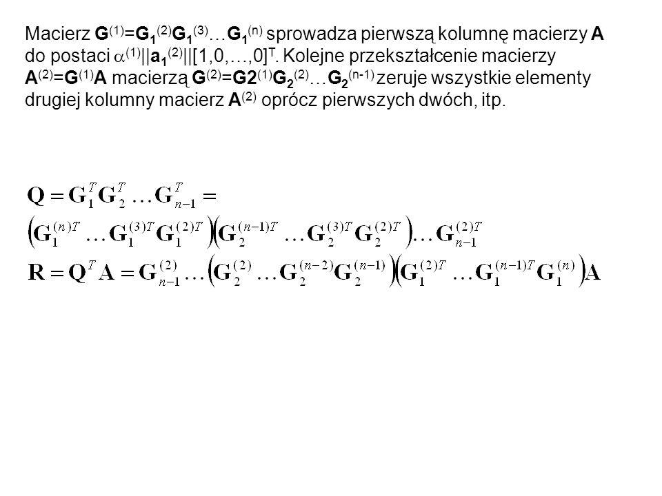 Macierz G (1) =G 1 (2) G 1 (3) …G 1 (n) sprowadza pierwszą kolumnę macierzy A do postaci  (1) ||a 1 (2) ||[1,0,…,0] T. Kolejne przekształcenie macier