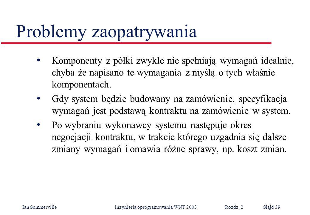 Ian Sommerville Inżynieria oprogramowania WNT 2003 Rozdz. 2Slajd 39 Problemy zaopatrywania Komponenty z półki zwykle nie spełniają wymagań idealnie, c