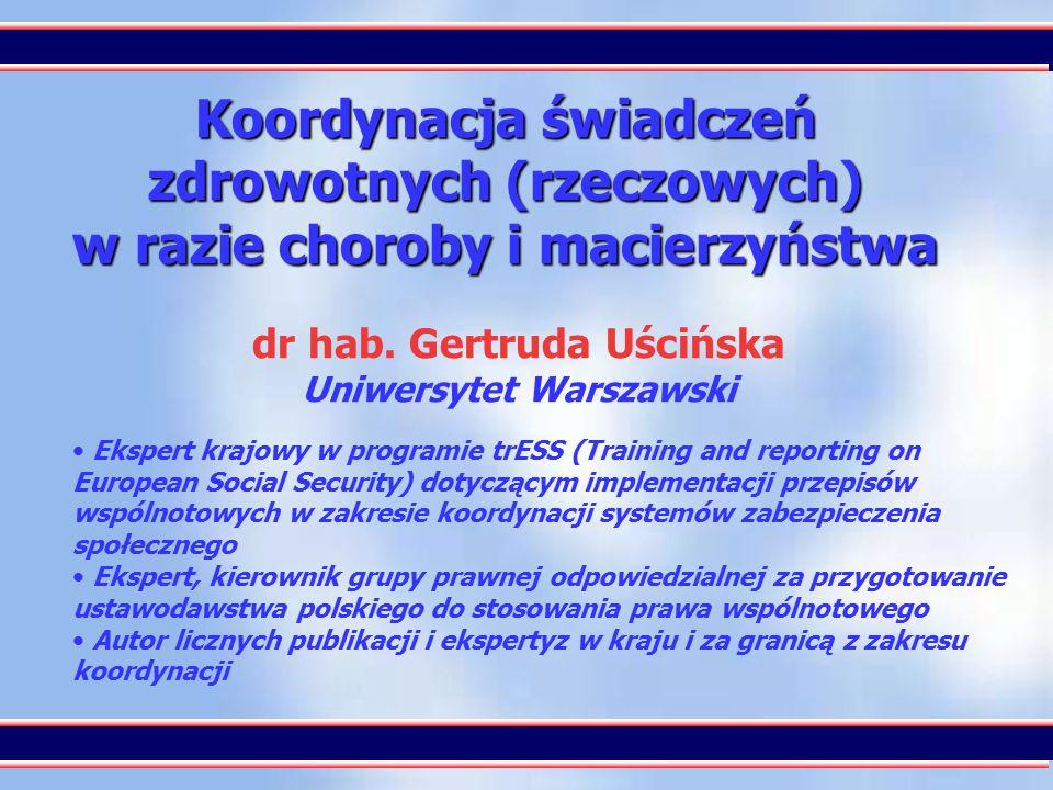 1 Koordynacja świadczeń zdrowotnych (rzeczowych) w razie choroby i macierzyństwa dr hab. Gertruda Uścińska Uniwersytet Warszawski Ekspert krajowy w pr