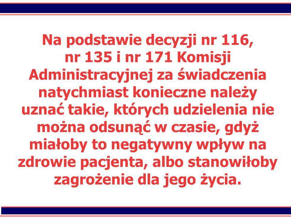 22 Na podstawie decyzji nr 116, nr 135 i nr 171 Komisji Administracyjnej za świadczenia natychmiast konieczne należy uznać takie, których udzielenia nie można odsunąć w czasie, gdyż miałoby to negatywny wpływ na zdrowie pacjenta, albo stanowiłoby zagrożenie dla jego życia.