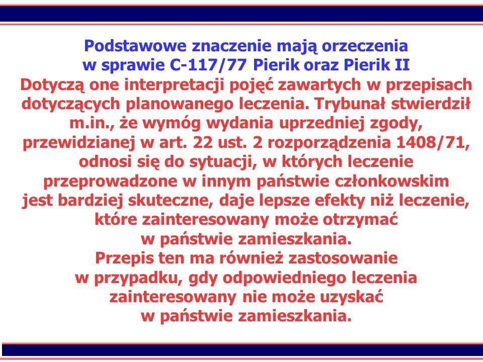 29 Podstawowe znaczenie mają orzeczenia w sprawie C-117/77 Pierik oraz Pierik II Dotyczą one interpretacji pojęć zawartych w przepisach dotyczących planowanego leczenia.