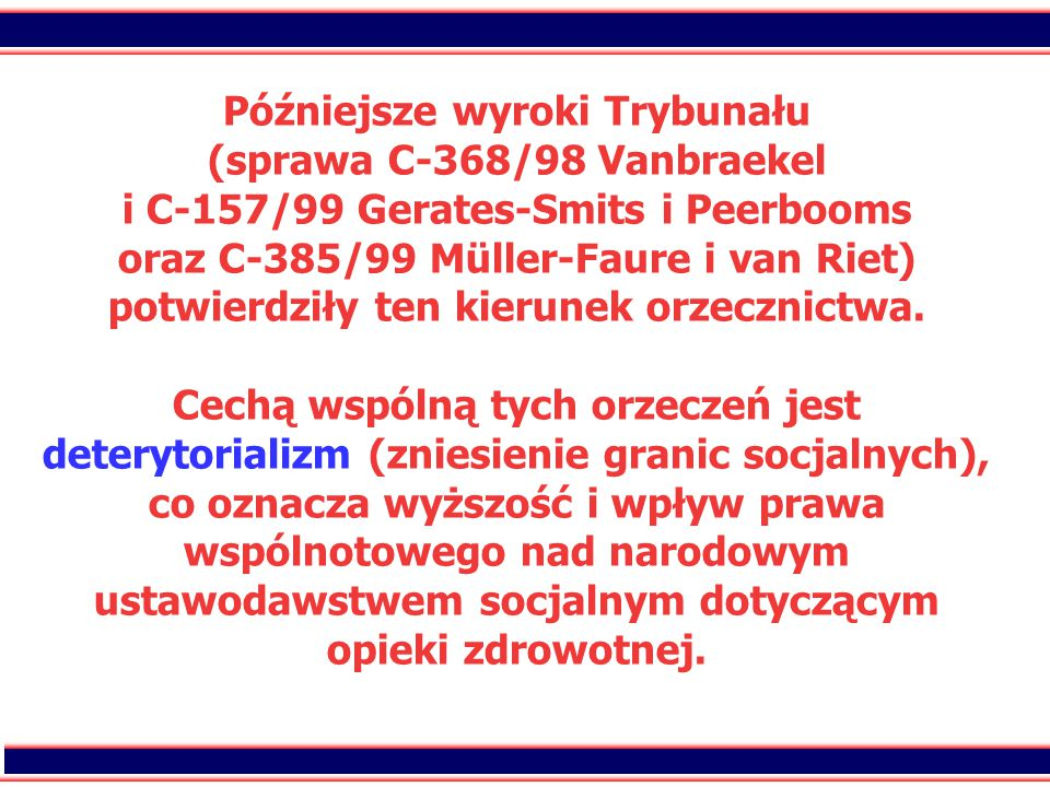 35 Późniejsze wyroki Trybunału (sprawa C-368/98 Vanbraekel i C-157/99 Gerates-Smits i Peerbooms oraz C-385/99 Müller-Faure i van Riet) potwierdziły ten kierunek orzecznictwa.