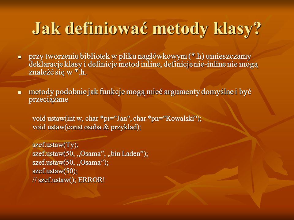 Jak definiować metody klasy? przy tworzeniu bibliotek w pliku nagłówkowym (*.h) umieszczamy deklaracje klasy i definicje metod inline, definicje nie-i