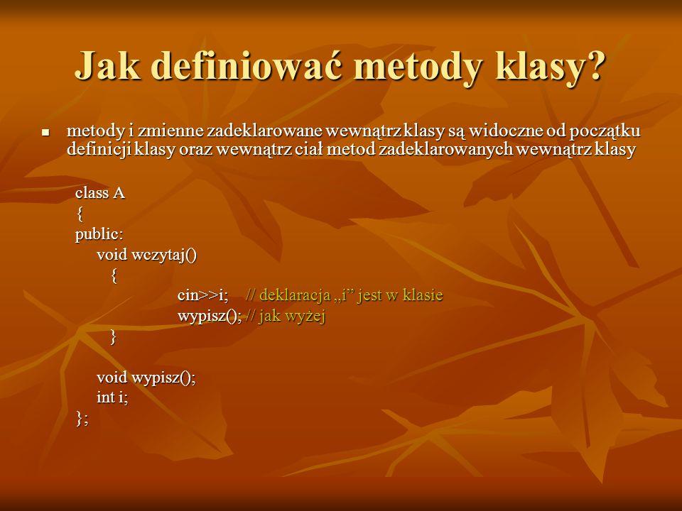 Jak definiować metody klasy? metody i zmienne zadeklarowane wewnątrz klasy są widoczne od początku definicji klasy oraz wewnątrz ciał metod zadeklarow