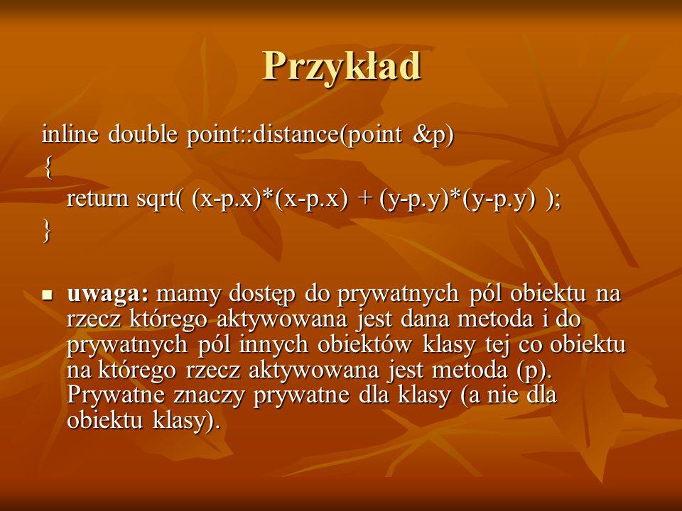 Przykład inline double point::distance(point &p) { return sqrt( (x-p.x)*(x-p.x) + (y-p.y)*(y-p.y) ); } uwaga: mamy dostęp do prywatnych pól obiektu na rzecz którego aktywowana jest dana metoda i do prywatnych pól innych obiektów klasy tej co obiektu na którego rzecz aktywowana jest metoda (p).