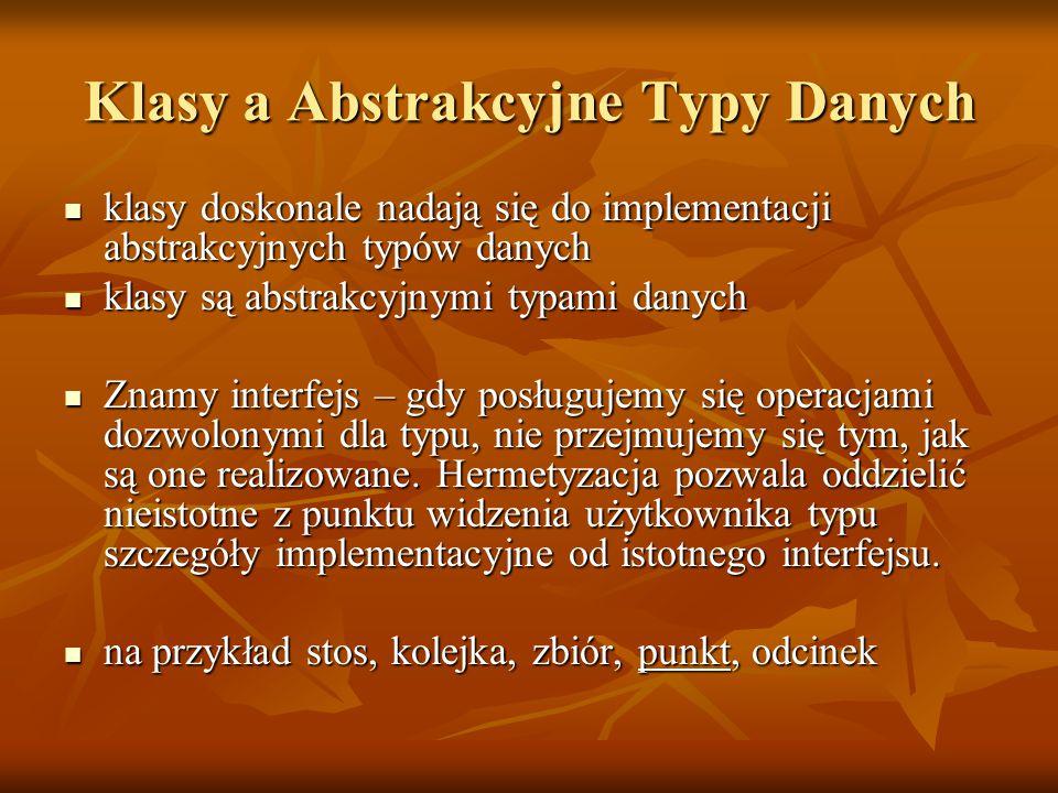 Klasy a Abstrakcyjne Typy Danych klasy doskonale nadają się do implementacji abstrakcyjnych typów danych klasy doskonale nadają się do implementacji abstrakcyjnych typów danych klasy są abstrakcyjnymi typami danych klasy są abstrakcyjnymi typami danych Znamy interfejs – gdy posługujemy się operacjami dozwolonymi dla typu, nie przejmujemy się tym, jak są one realizowane.