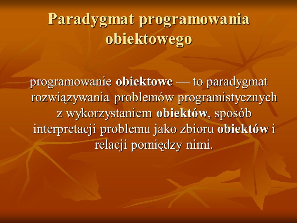 Paradygmat programowania obiektowego programowanie obiektowe — to paradygmat rozwiązywania problemów programistycznych z wykorzystaniem obiektów, sposób interpretacji problemu jako zbioru obiektów i relacji pomiędzy nimi.