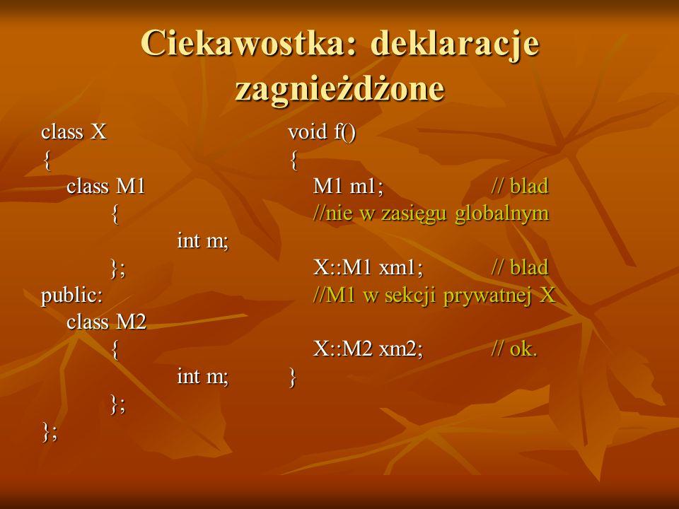 Ciekawostka: deklaracje zagnieżdżone class X { class M1 { int m; };public: class M2 { int m; };}; void f() { M1 m1;// blad //nie w zasięgu globalnym X::M1 xm1; // blad //M1 w sekcji prywatnej X X::M2 xm2;// ok.