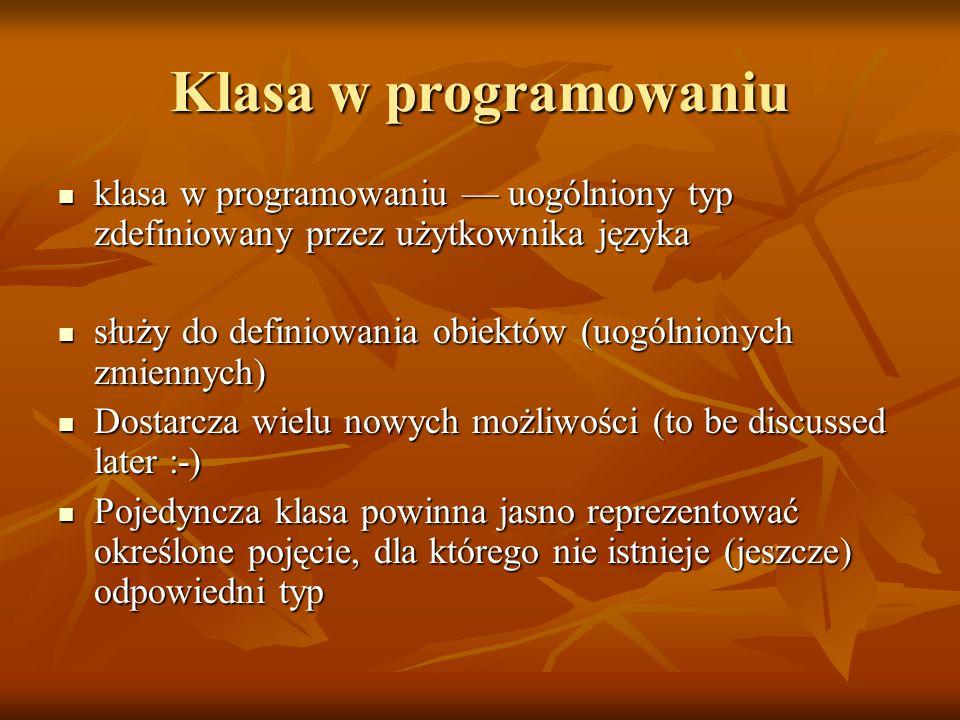 Klasa w programowaniu klasa w programowaniu — uogólniony typ zdefiniowany przez użytkownika języka klasa w programowaniu — uogólniony typ zdefiniowany przez użytkownika języka służy do definiowania obiektów (uogólnionych zmiennych) służy do definiowania obiektów (uogólnionych zmiennych) Dostarcza wielu nowych możliwości (to be discussed later :-) Dostarcza wielu nowych możliwości (to be discussed later :-) Pojedyncza klasa powinna jasno reprezentować określone pojęcie, dla którego nie istnieje (jeszcze) odpowiedni typ Pojedyncza klasa powinna jasno reprezentować określone pojęcie, dla którego nie istnieje (jeszcze) odpowiedni typ