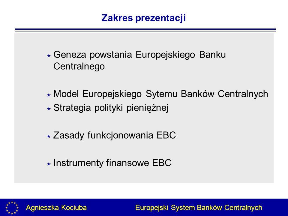 Agnieszka Kociuba Europejski System Banków Centralnych Zakres prezentacji  Geneza powstania Europejskiego Banku Centralnego  Model Europejskiego Sytemu Banków Centralnych  Strategia polityki pieniężnej  Zasady funkcjonowania EBC  Instrumenty finansowe EBC