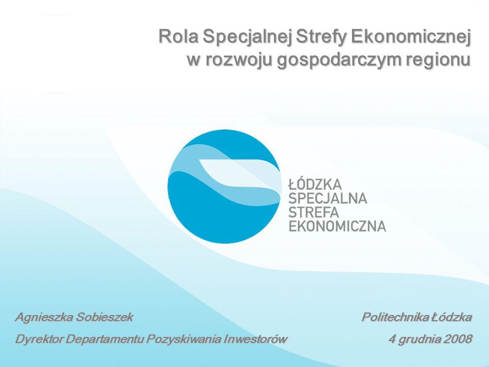 Rola Specjalnej Strefy Ekonomicznej w rozwoju gospodarczym regionu Agnieszka Sobieszek Dyrektor Departamentu Pozyskiwania Inwestorów Politechnika Łódz