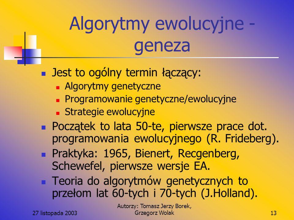 27 listopada 2003 Autorzy: Tomasz Jerzy Borek, Grzegorz Wolak13 Algorytmy ewolucyjne - geneza Jest to ogólny termin łączący: Algorytmy genetyczne Programowanie genetyczne/ewolucyjne Strategie ewolucyjne Początek to lata 50-te, pierwsze prace dot.