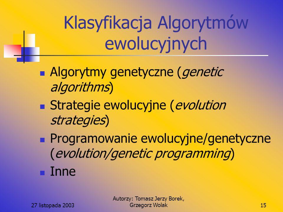 27 listopada 2003 Autorzy: Tomasz Jerzy Borek, Grzegorz Wolak15 Klasyfikacja Algorytmów ewolucyjnych Algorytmy genetyczne (genetic algorithms) Strategie ewolucyjne (evolution strategies) Programowanie ewolucyjne/genetyczne (evolution/genetic programming) Inne