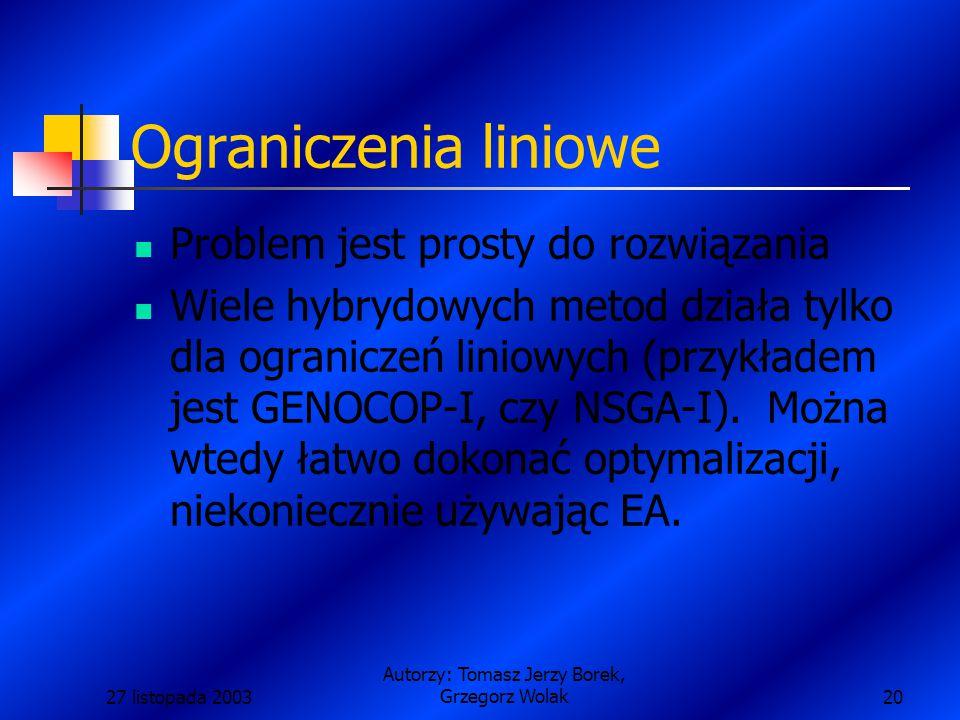 27 listopada 2003 Autorzy: Tomasz Jerzy Borek, Grzegorz Wolak20 Ograniczenia liniowe Problem jest prosty do rozwiązania Wiele hybrydowych metod działa tylko dla ograniczeń liniowych (przykładem jest GENOCOP-I, czy NSGA-I).