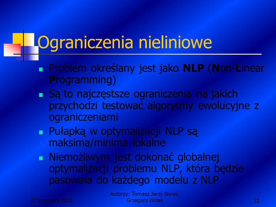 27 listopada 2003 Autorzy: Tomasz Jerzy Borek, Grzegorz Wolak21 Ograniczenia nieliniowe Problem określany jest jako NLP (Non-Linear Programming) Są to najczęstsze ograniczenia na jakich przychodzi testować algorytmy ewolucyjne z ograniczeniami Pułapką w optymalizacji NLP są maksima/minima lokalne Niemożliwym jest dokonać globalnej optymalizacji problemu NLP, która będzie pasowała do każdego modelu z NLP