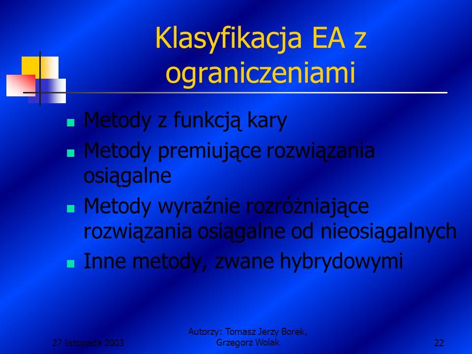 27 listopada 2003 Autorzy: Tomasz Jerzy Borek, Grzegorz Wolak22 Klasyfikacja EA z ograniczeniami Metody z funkcją kary Metody premiujące rozwiązania osiągalne Metody wyraźnie rozróżniające rozwiązania osiągalne od nieosiągalnych Inne metody, zwane hybrydowymi