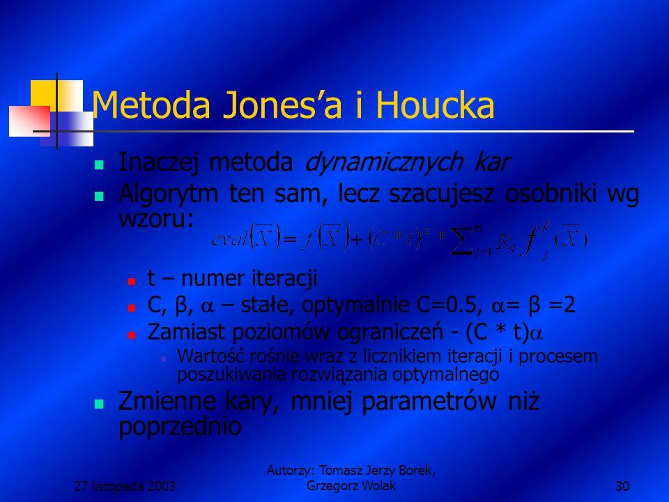 27 listopada 2003 Autorzy: Tomasz Jerzy Borek, Grzegorz Wolak30 Metoda Jones'a i Houcka Inaczej metoda dynamicznych kar Algorytm ten sam, lecz szacujesz osobniki wg wzoru: t – numer iteracji C, β,  – stałe, optymalnie C=0.5,  = β =2 Zamiast poziomów ograniczeń - (C * t)  Wartość rośnie wraz z licznikiem iteracji i procesem poszukiwania rozwiązania optymalnego Zmienne kary, mniej parametrów niż poprzednio