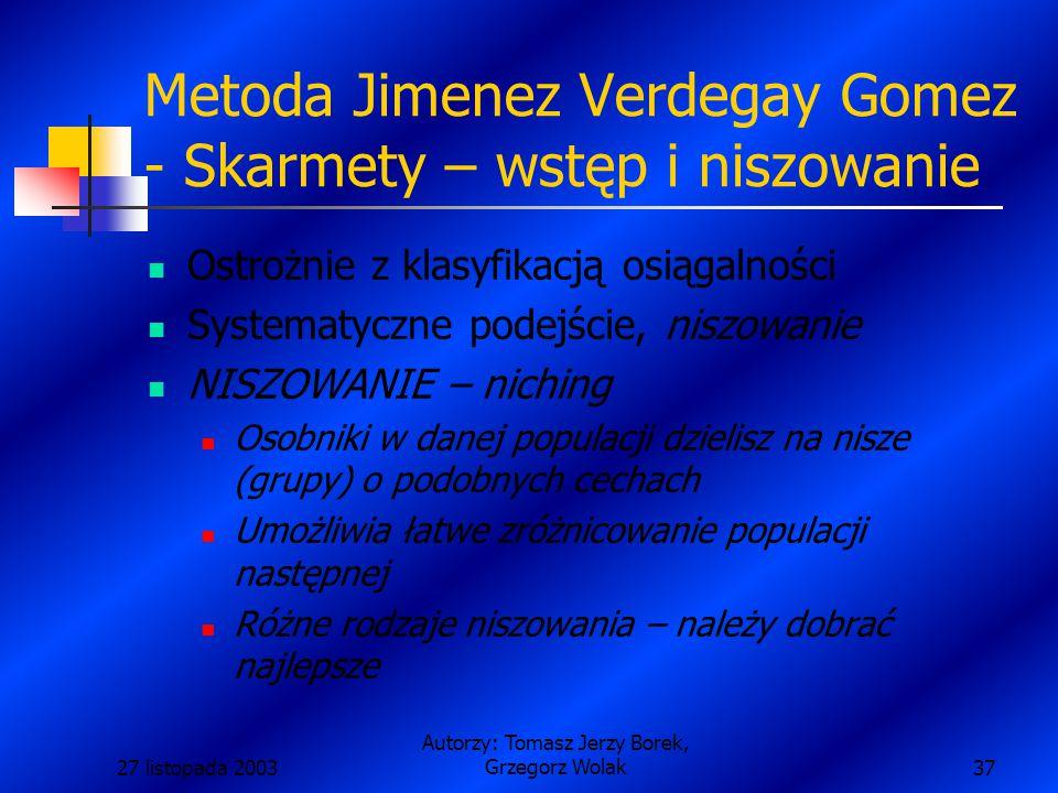 27 listopada 2003 Autorzy: Tomasz Jerzy Borek, Grzegorz Wolak37 Metoda Jimenez Verdegay Gomez - Skarmety – wstęp i niszowanie Ostrożnie z klasyfikacją osiągalności Systematyczne podejście, niszowanie NISZOWANIE – niching Osobniki w danej populacji dzielisz na nisze (grupy) o podobnych cechach Umożliwia łatwe zróżnicowanie populacji następnej Różne rodzaje niszowania – należy dobrać najlepsze