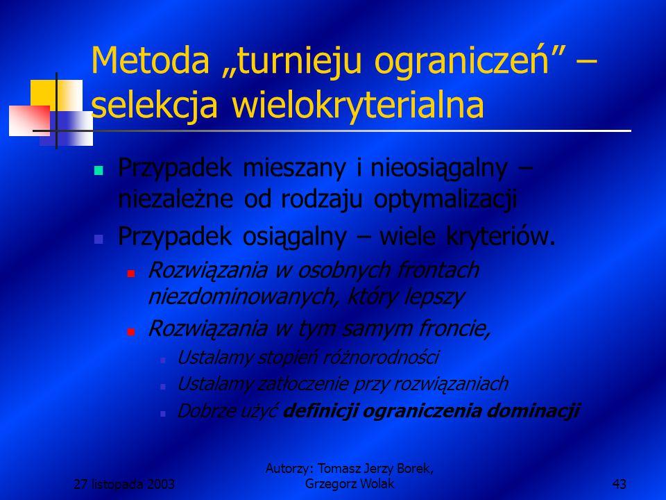 """27 listopada 2003 Autorzy: Tomasz Jerzy Borek, Grzegorz Wolak43 Metoda """"turnieju ograniczeń – selekcja wielokryterialna Przypadek mieszany i nieosiągalny – niezależne od rodzaju optymalizacji Przypadek osiągalny – wiele kryteriów."""