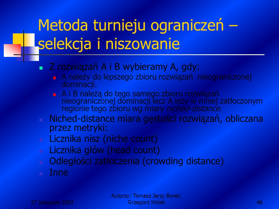 27 listopada 2003 Autorzy: Tomasz Jerzy Borek, Grzegorz Wolak46 Metoda turnieju ograniczeń – selekcja i niszowanie Z rozwiązań A i B wybieramy A, gdy: A należy do lepszego zbioru rozwiązań nieograniczonej dominacji.