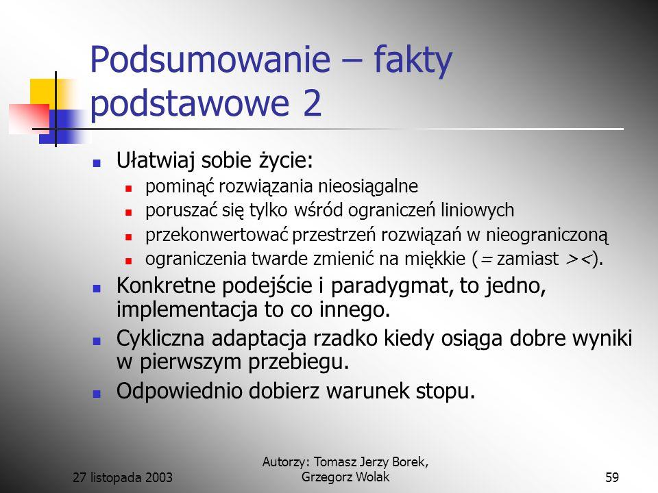 27 listopada 2003 Autorzy: Tomasz Jerzy Borek, Grzegorz Wolak59 Podsumowanie – fakty podstawowe 2 Ułatwiaj sobie życie: pominąć rozwiązania nieosiągalne poruszać się tylko wśród ograniczeń liniowych przekonwertować przestrzeń rozwiązań w nieograniczoną ograniczenia twarde zmienić na miękkie (= zamiast ><).