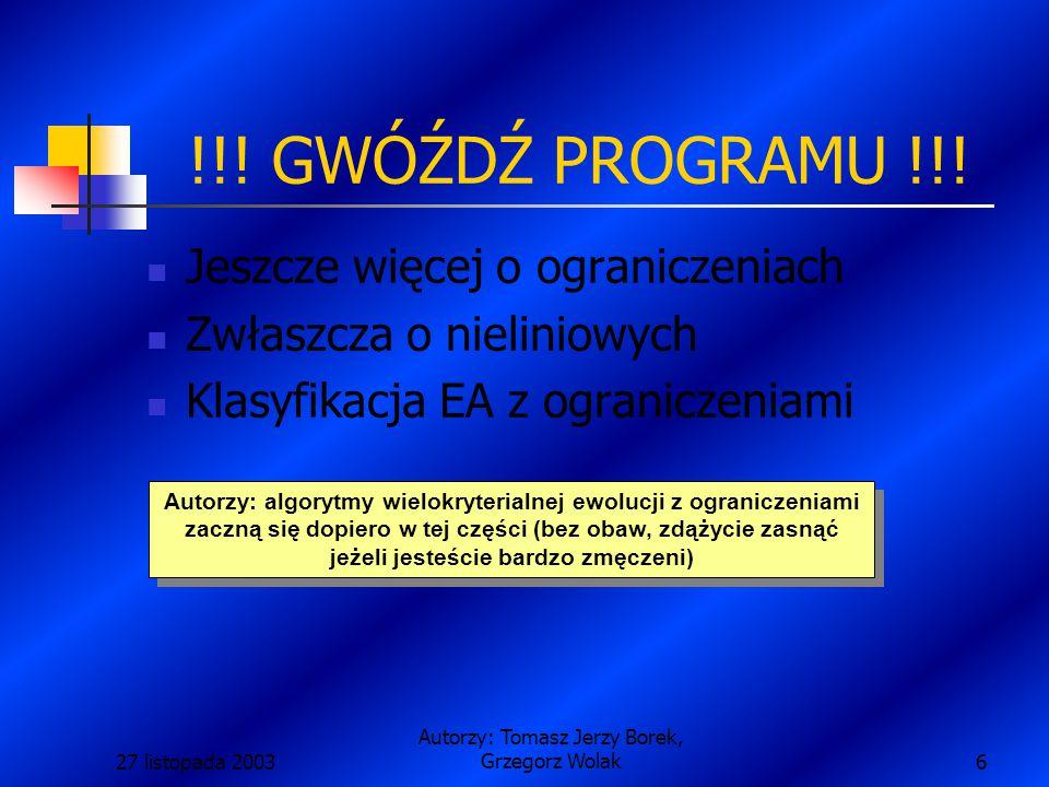 27 listopada 2003 Autorzy: Tomasz Jerzy Borek, Grzegorz Wolak17 Algorytmy ewolucyjne z ograniczeniami Większość rzeczywistych problemów, które można rozwiązywać za pomocą algorytmów ewolucyjnych ma ograniczoną przestrzeń rozwiązań.