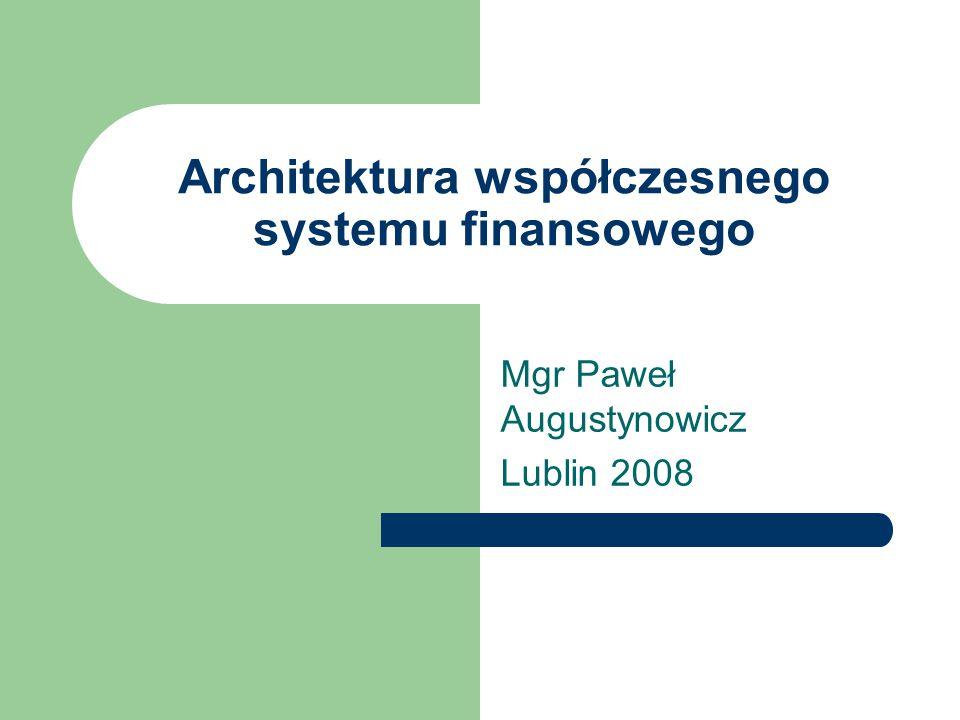 Architektura współczesnego systemu finansowego Mgr Paweł Augustynowicz Lublin 2008