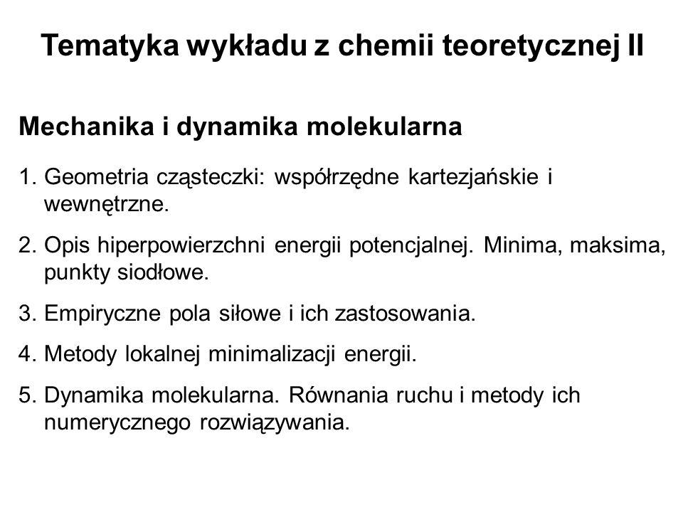Tematyka wykładu z chemii teoretycznej II Mechanika i dynamika molekularna 1.Geometria cząsteczki: współrzędne kartezjańskie i wewnętrzne. 2.Opis hipe