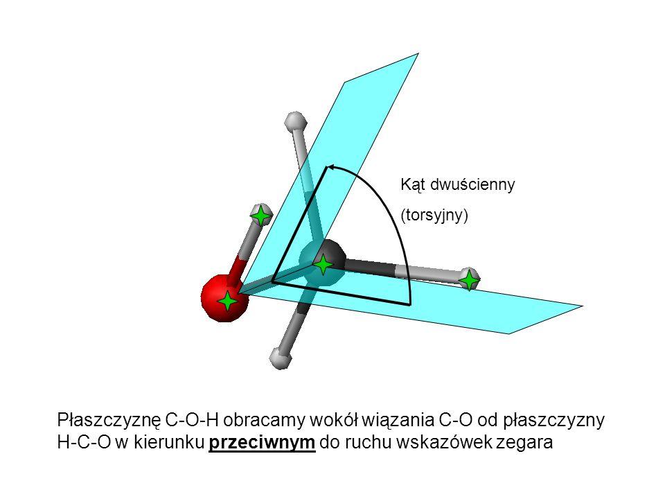 Kąt dwuścienny (torsyjny) Płaszczyznę C-O-H obracamy wokół wiązania C-O od płaszczyzny H-C-O w kierunku przeciwnym do ruchu wskazówek zegara