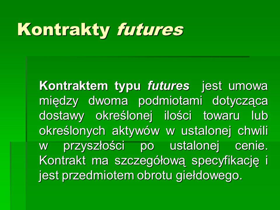 Kontrakty futures Kontraktem typu futures jest umowa między dwoma podmiotami dotycząca dostawy określonej ilości towaru lub określonych aktywów w usta