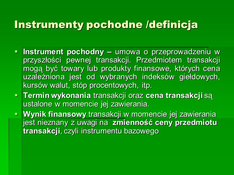 Instrumenty pochodne / charakteryzacja Elementy składowe instrumentu pochodnego  Rodzaj transakcji (kupno-sprzedaż, wymiana płatności, wymiana walut)  Instrument bazowy (towar, akcja, kurs walutowy, indeks giełdowy, stopa procentowa, inny instrument pochodny)  Termin wygaśnięcia kontraktu (dzień, przedział czasowy)  Obowiązki i prawa stron  Sposób rozliczenia i realizacja kontraktu