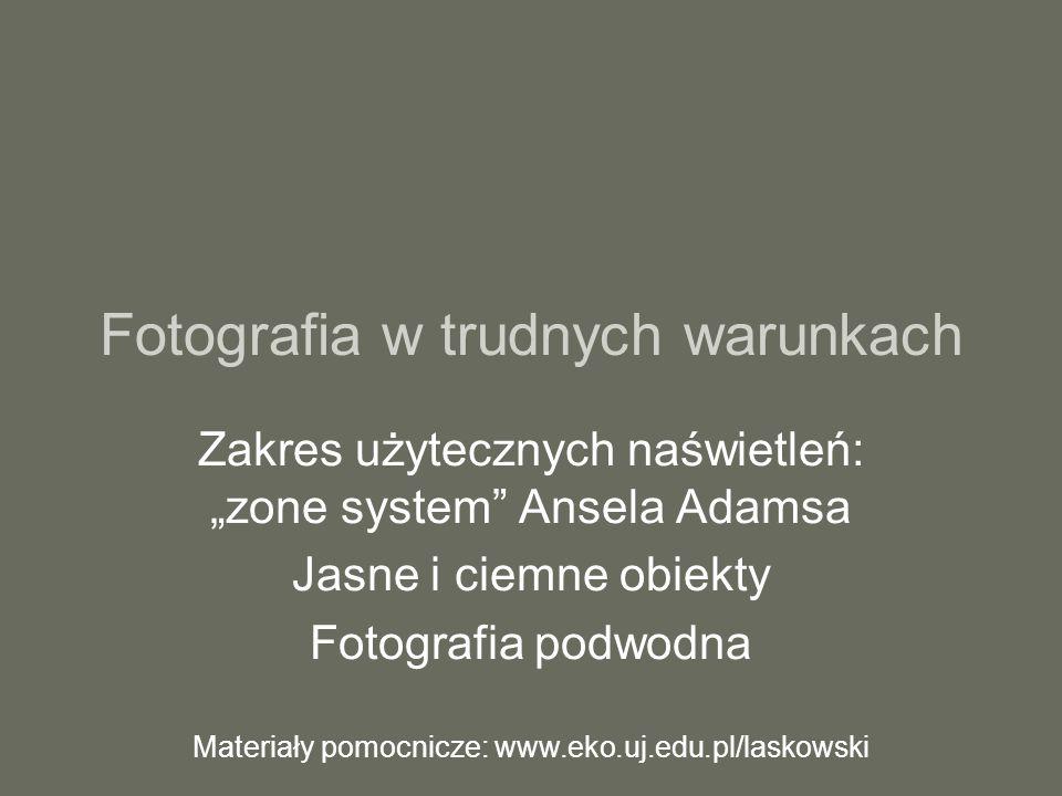 """Fotografia w trudnych warunkach Zakres użytecznych naświetleń: """"zone system Ansela Adamsa Jasne i ciemne obiekty Fotografia podwodna Materiały pomocnicze: www.eko.uj.edu.pl/laskowski"""
