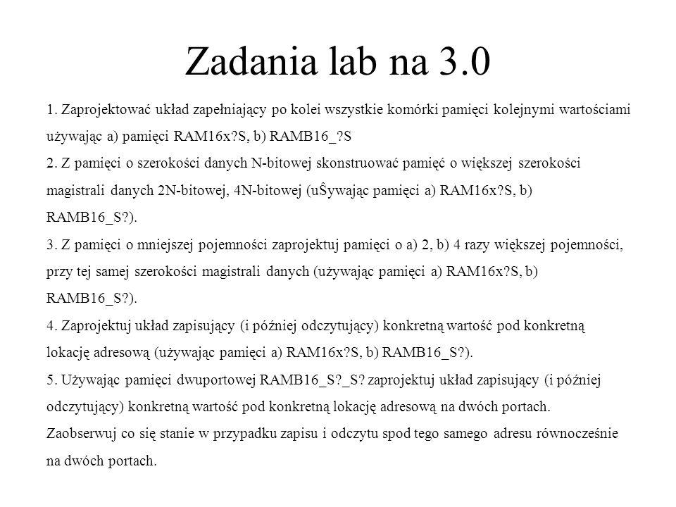 Zadania lab na 3.0 1. Zaprojektować układ zapełniający po kolei wszystkie komórki pamięci kolejnymi wartościami używając a) pamięci RAM16x?S, b) RAMB1