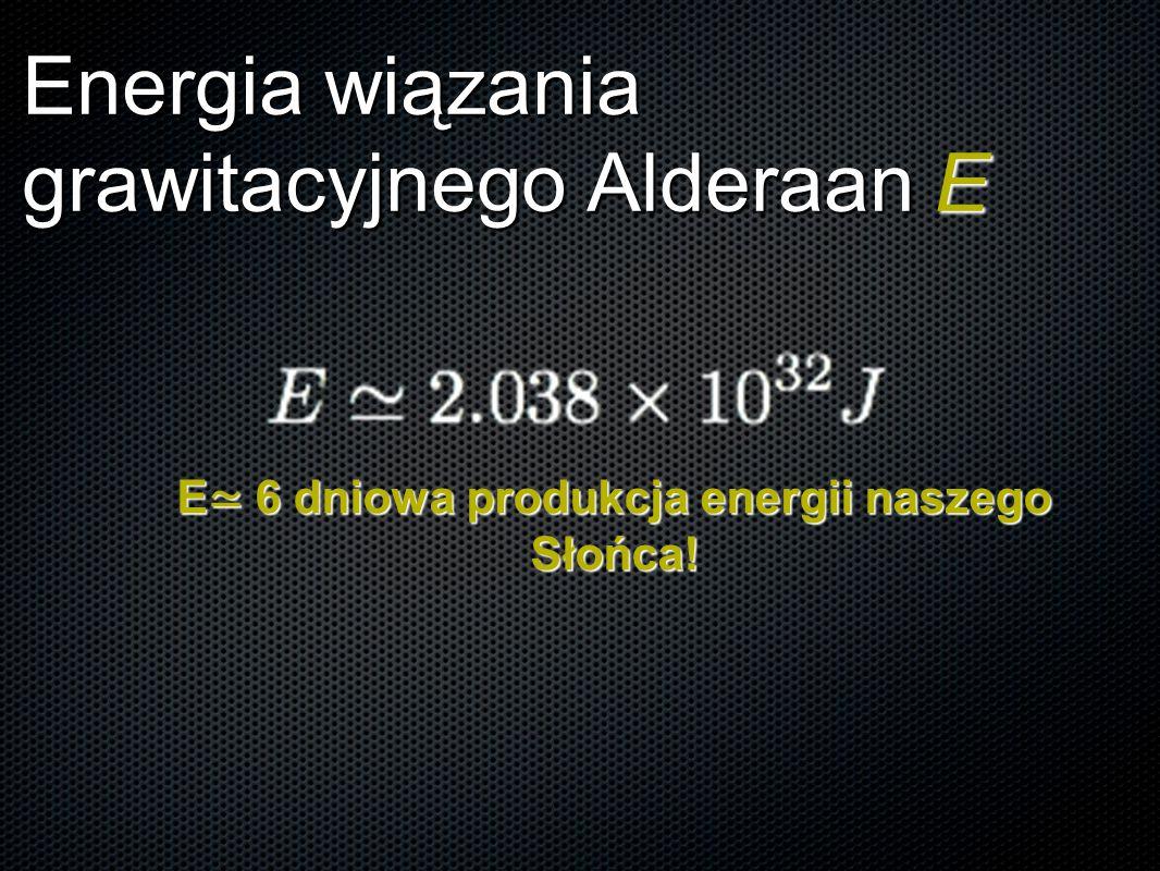 Energia wiązania grawitacyjnego Alderaan E E ≃ 6 dniowa produkcja energii naszego Słońca!