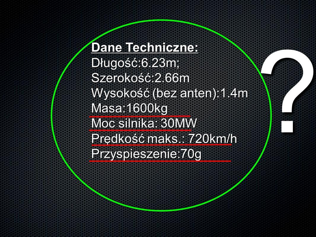 Dane Techniczne: Długość:6.23m; Szerokość:2.66m Wysokość (bez anten):1.4m Masa:1600kg Moc silnika: 30MW Prędkość maks.: 720km/h Przyspieszenie:70g ?