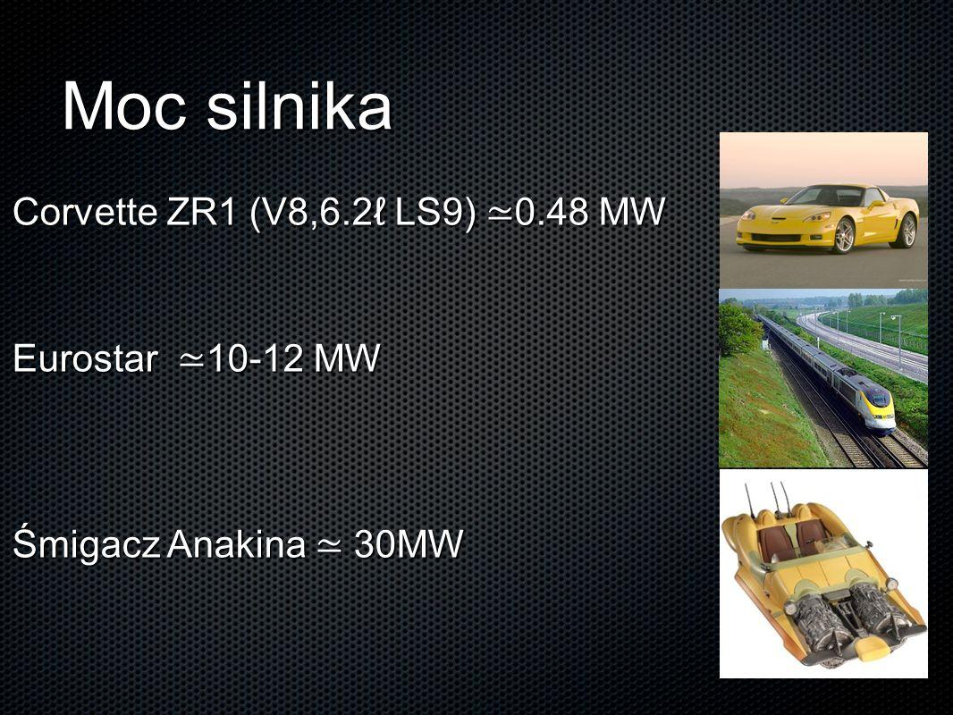 Moc silnika Corvette ZR1 (V8,6.2ℓ LS9) ≃0.48 MW Eurostar ≃10-12 MW Śmigacz Anakina ≃ 30MW