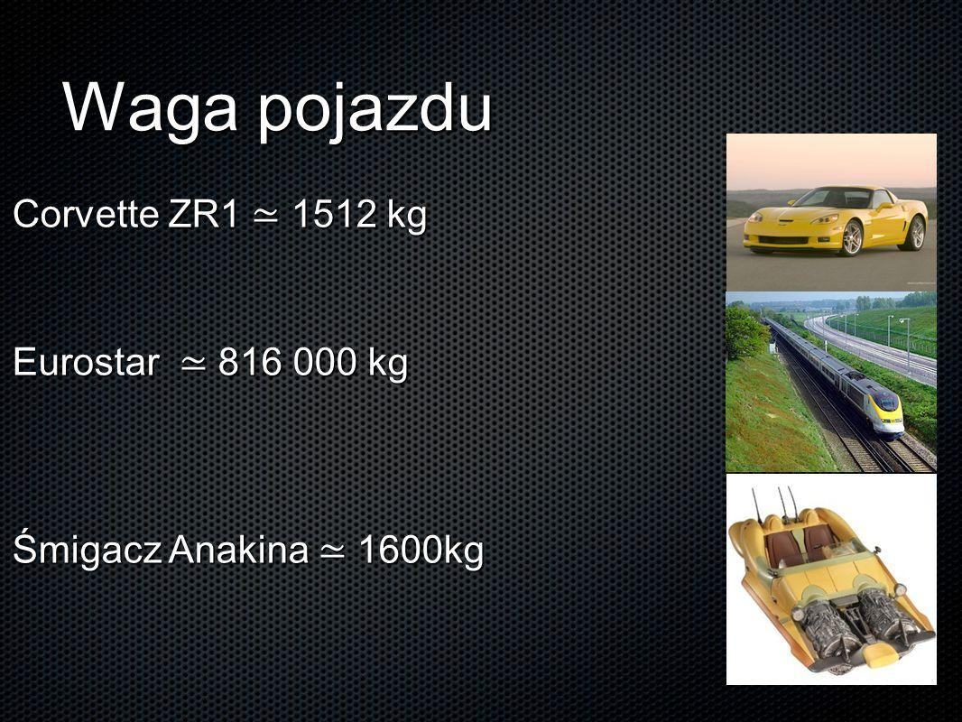 Waga pojazdu Corvette ZR1 ≃ 1512 kg Eurostar ≃ 816 000 kg Śmigacz Anakina ≃ 1600kg