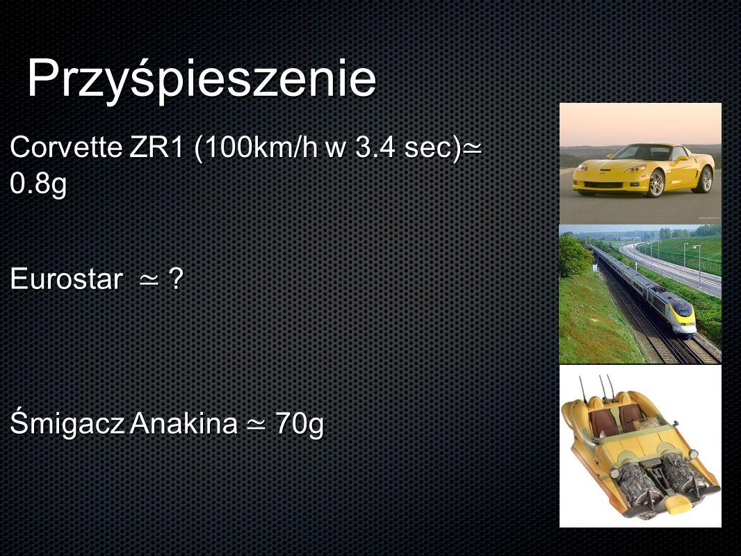 Przyśpieszenie Corvette ZR1 (100km/h w 3.4 sec)≃ 0.8g Eurostar ≃ ? Śmigacz Anakina ≃ 70g