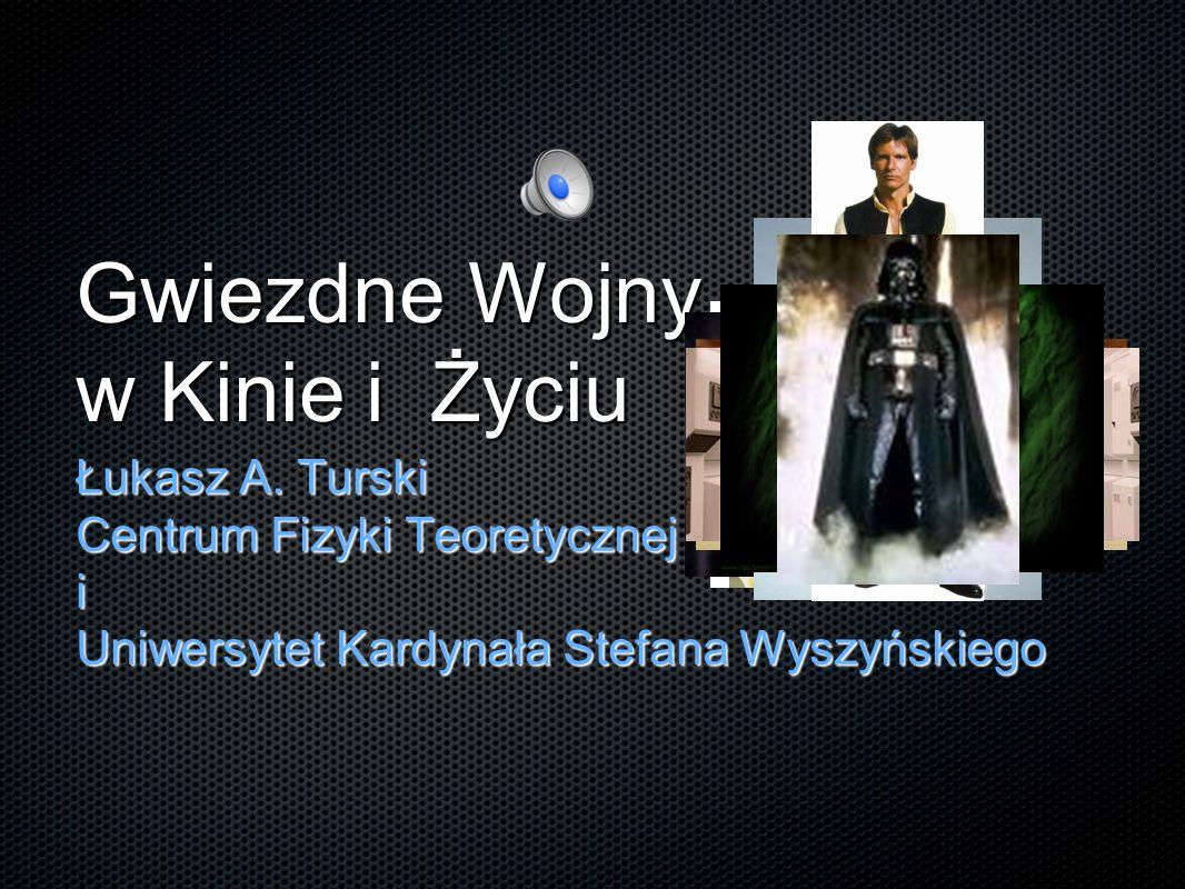 Gwiezdne Wojny w Kinie i Życiu Łukasz A. Turski Centrum Fizyki Teoretycznej PAN i Uniwersytet Kardynała Stefana Wyszyńskiego