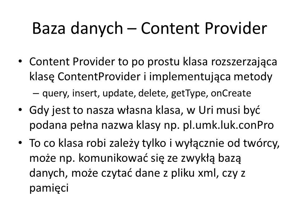 Baza danych – Content Provider Content Provider to po prostu klasa rozszerzająca klasę ContentProvider i implementująca metody – query, insert, update, delete, getType, onCreate Gdy jest to nasza własna klasa, w Uri musi być podana pełna nazwa klasy np.