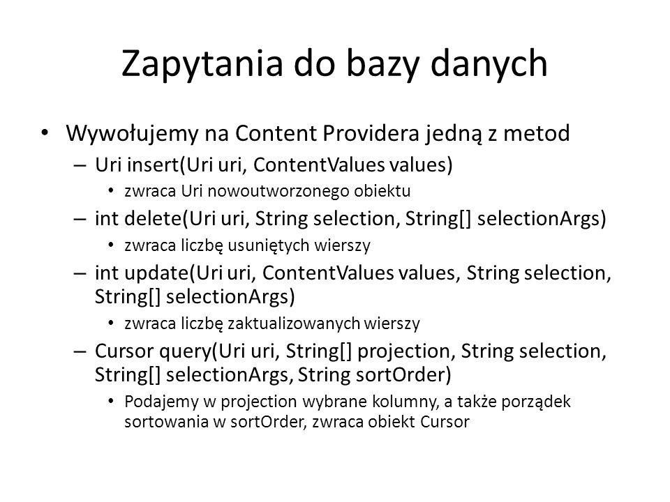 Zapytania do bazy danych Wywołujemy na Content Providera jedną z metod – Uri insert(Uri uri, ContentValues values) zwraca Uri nowoutworzonego obiektu – int delete(Uri uri, String selection, String[] selectionArgs) zwraca liczbę usuniętych wierszy – int update(Uri uri, ContentValues values, String selection, String[] selectionArgs) zwraca liczbę zaktualizowanych wierszy – Cursor query(Uri uri, String[] projection, String selection, String[] selectionArgs, String sortOrder) Podajemy w projection wybrane kolumny, a także porządek sortowania w sortOrder, zwraca obiekt Cursor